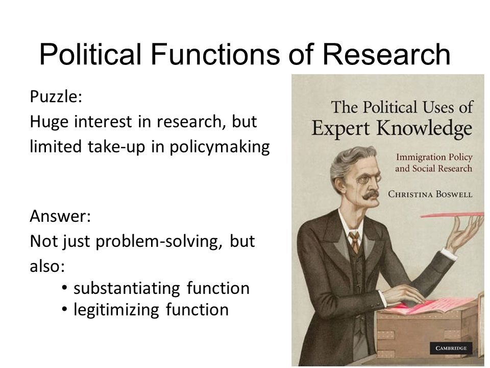 Political Functions of Research Puzzle: Huge interest in research, but limited take-up in policymaking Answer: Not just problem-solving, but also: substantiating function legitimizing function