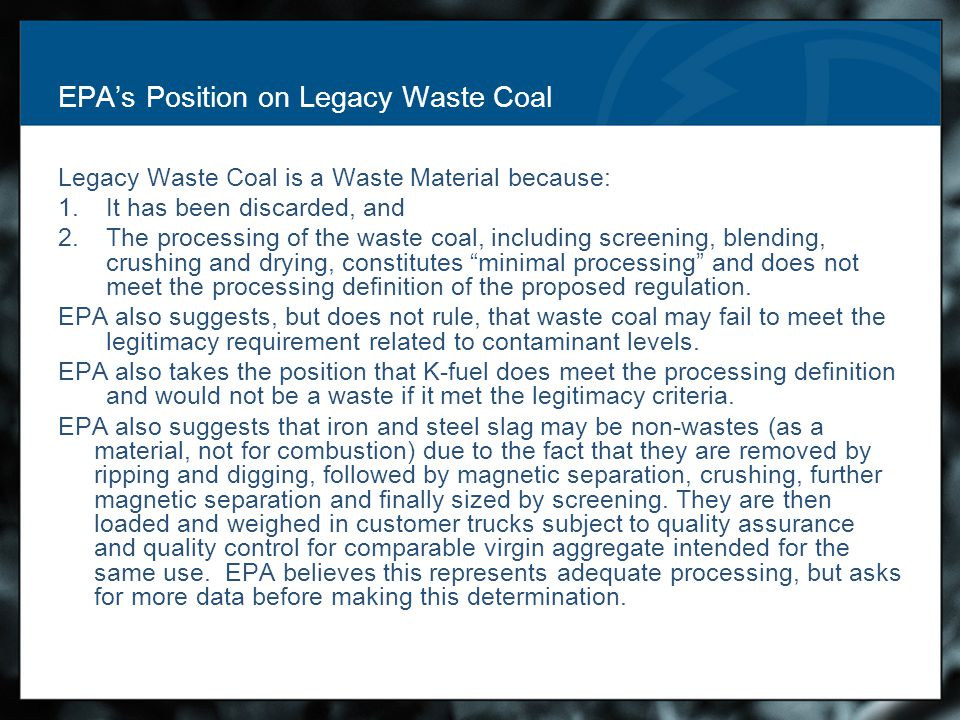 EPA's Position on Legacy Waste Coal Legacy Waste Coal is a Waste Material because: 1.It has been discarded, and 2.The processing of the waste coal, including screening, blending, crushing and drying, constitutes minimal processing and does not meet the processing definition of the proposed regulation.