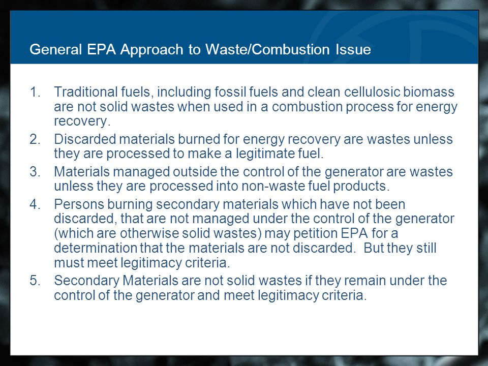 General EPA Approach to Waste/Combustion Issue 1.Traditional fuels, including fossil fuels and clean cellulosic biomass are not solid wastes when used in a combustion process for energy recovery.