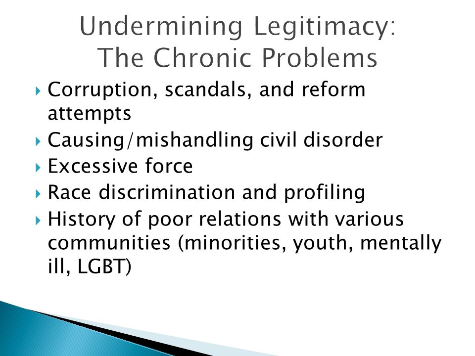  Corruption, scandals, and reform attempts  Causing/mishandling civil disorder  Excessive force  Race discrimination and profiling  History of poor relations with various communities (minorities, youth, mentally ill, LGBT)