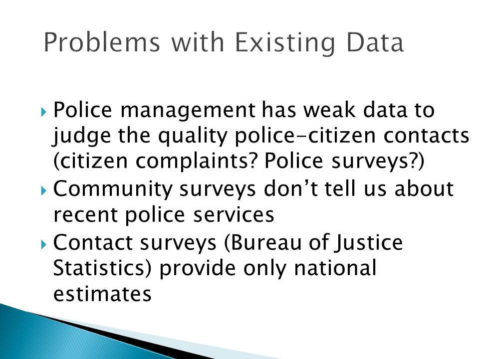 Problems with Existing Data  Police management has weak data to judge the quality police-citizen contacts (citizen complaints? Police surveys?)  Com