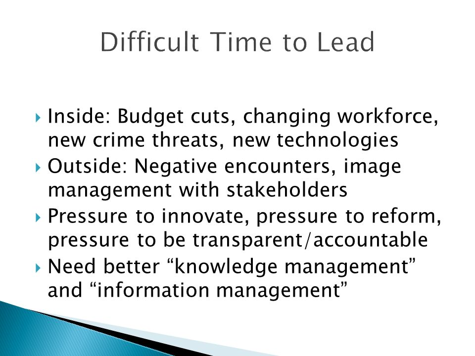  Inside: Budget cuts, changing workforce, new crime threats, new technologies  Outside: Negative encounters, image management with stakeholders  Pressure to innovate, pressure to reform, pressure to be transparent/accountable  Need better knowledge management and information management