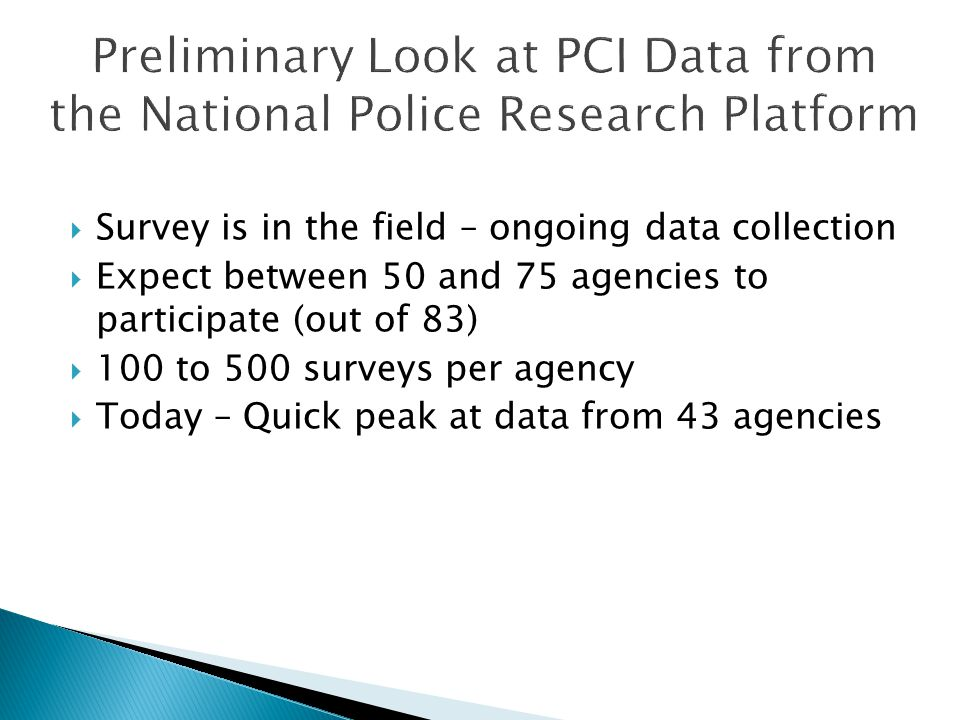  Survey is in the field – ongoing data collection  Expect between 50 and 75 agencies to participate (out of 83)  100 to 500 surveys per agency  Today – Quick peak at data from 43 agencies