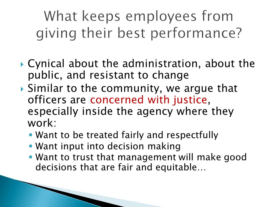  Cynical about the administration, about the public, and resistant to change  Similar to the community, we argue that officers are concerned with justice, especially inside the agency where they work:  Want to be treated fairly and respectfully  Want input into decision making  Want to trust that management will make good decisions that are fair and equitable…