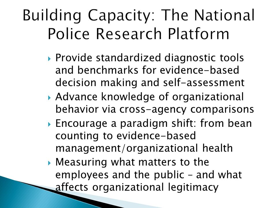  Provides local, jurisdictional data for police management purposes (Advancing practice with feedback and reactive measurement )  Provides local, regional and national standardized data for research purposes (Advancing science by providing contextual data for explanation)  Added benefit: Democratizes policing by giving the public a voice in evaluating police services  Measures the desired behaviors that matter