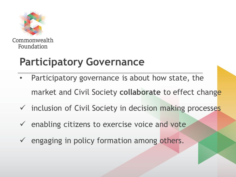 Participatory Governance Participatory governance is about how state, the market and Civil Society collaborate to effect change inclusion of Civil Society in decision making processes enabling citizens to exercise voice and vote engaging in policy formation among others.