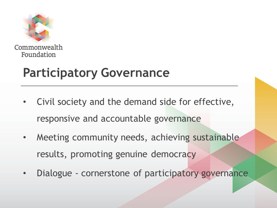 Participatory Governance Civil society and the demand side for effective, responsive and accountable governance Meeting community needs, achieving sustainable results, promoting genuine democracy Dialogue - cornerstone of participatory governance