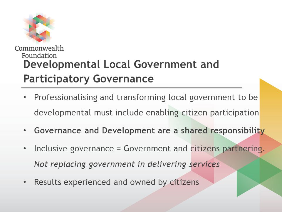Developmental Local Government and Participatory Governance Professionalising and transforming local government to be developmental must include enabling citizen participation Governance and Development are a shared responsibility Inclusive governance = Government and citizens partnering.