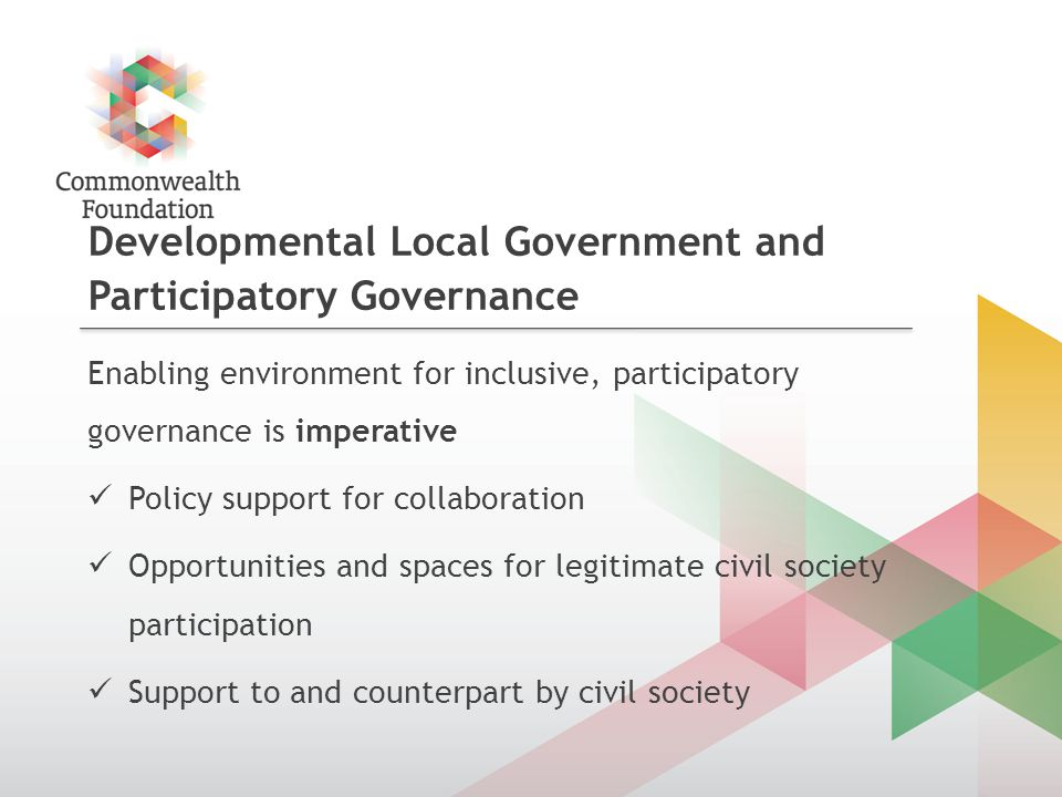 Developmental Local Government and Participatory Governance Enabling environment for inclusive, participatory governance is imperative Policy support for collaboration Opportunities and spaces for legitimate civil society participation Support to and counterpart by civil society