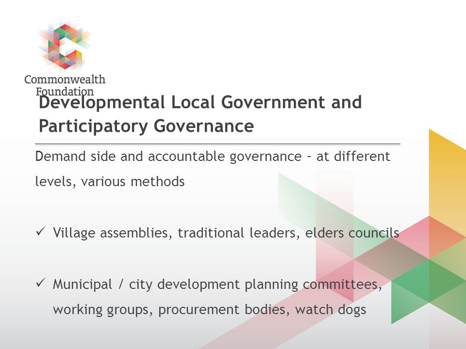 Developmental Local Government and Participatory Governance Demand side and accountable governance – at different levels, various methods Village assemblies, traditional leaders, elders councils Municipal / city development planning committees, working groups, procurement bodies, watch dogs