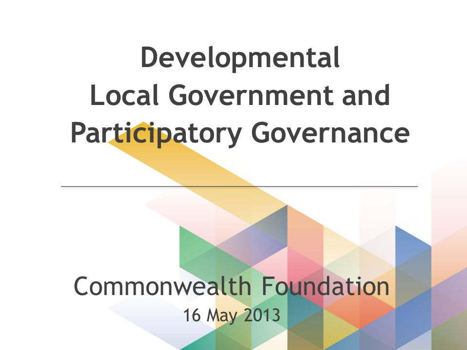 Developmental Local Government and Participatory Governance Commonwealth Foundation 16 May 2013