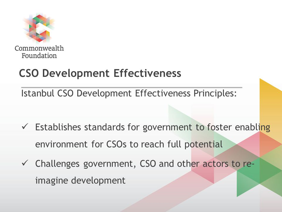 CSO Development Effectiveness Istanbul CSO Development Effectiveness Principles: Establishes standards for government to foster enabling environment for CSOs to reach full potential Challenges government, CSO and other actors to re- imagine development