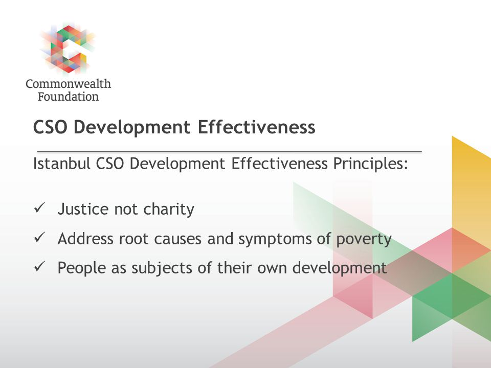 CSO Development Effectiveness Istanbul CSO Development Effectiveness Principles: Justice not charity Address root causes and symptoms of poverty People as subjects of their own development