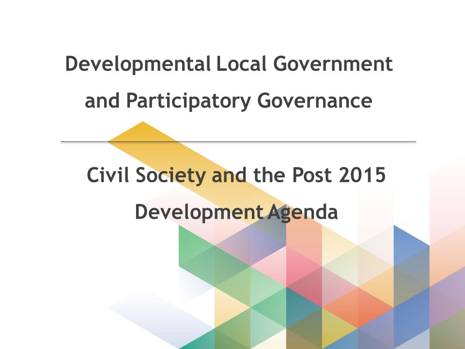 Developmental Local Government and Participatory Governance Civil Society and the Post 2015 Development Agenda