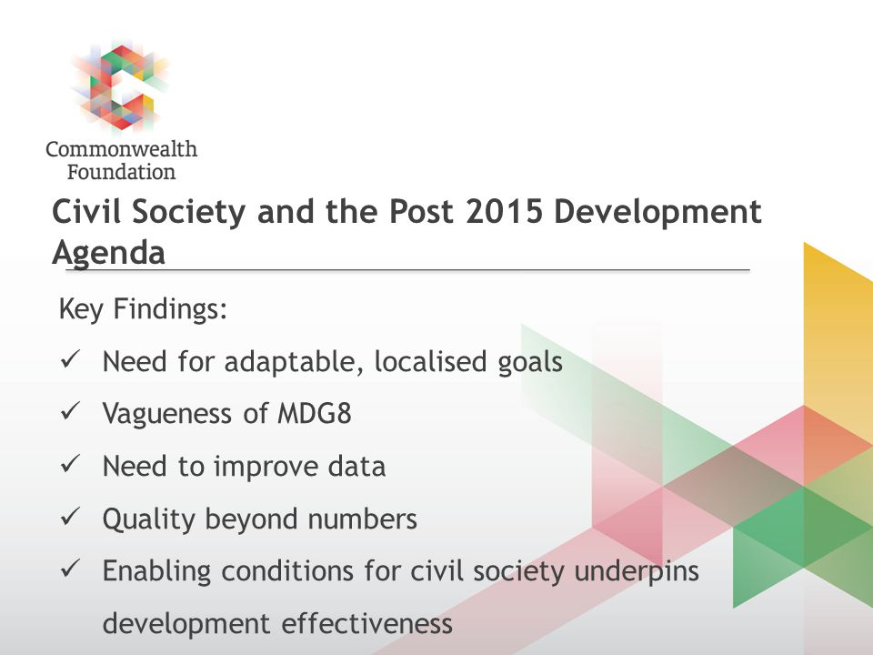 Civil Society and the Post 2015 Development Agenda Key Findings: Need for adaptable, localised goals Vagueness of MDG8 Need to improve data Quality beyond numbers Enabling conditions for civil society underpins development effectiveness