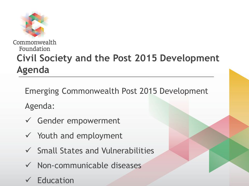 Civil Society and the Post 2015 Development Agenda Emerging Commonwealth Post 2015 Development Agenda: Gender empowerment Youth and employment Small States and Vulnerabilities Non-communicable diseases Education