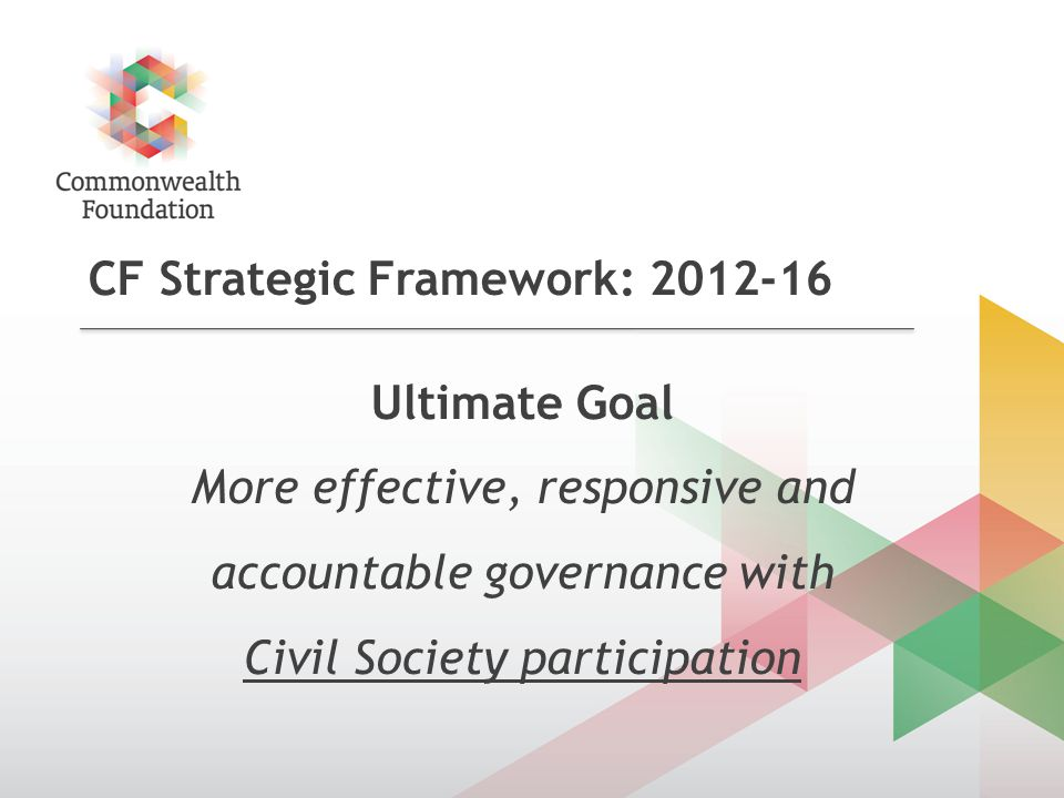 CF Strategic Framework: Ultimate Goal More effective, responsive and accountable governance with Civil Society participation