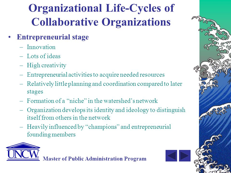 Master of Public Administration Program Organizational Life-Cycles of Collaborative Organizations Collectivity stage –High cohesion among members –Sense of family –Face-to-face communications –Informal communication and organization structures –Investment in resources may exceed returns but growing support for its overarching strategy and future ability to secure needed resources –Champions and entrepreneurs are still needed but increased need for a coordinator and facilitator to manage communication process and for fixer/brokers who can keep the group focused on its strategy