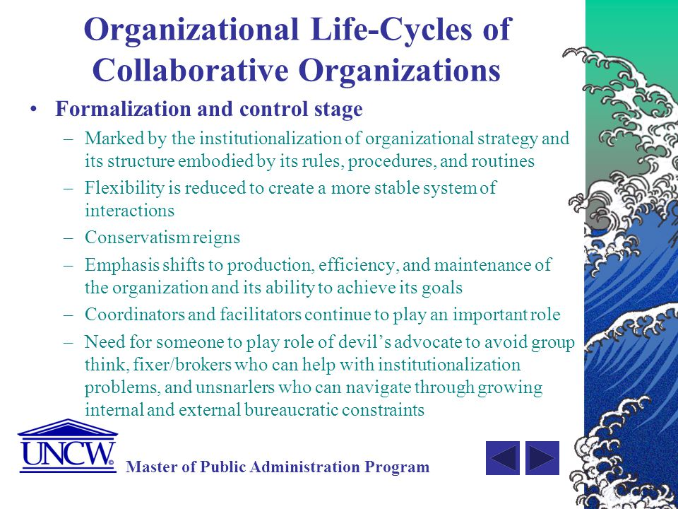 Master of Public Administration Program Coordination Rules Preference aggregation rules typically give rise to coordination rules that define mutual exchange rights among members Exchange Rules –Set up the operating procedures that govern resource exchanges between the member and the collaborative organization or between members Monitoring Rules –Created to govern exchange process and ensure that members follow through on commitments Dispute Resolution Rules –Specify how conflicts among members will be resolved Enforcement Rules –Sanctions for noncompliance of rewards for compliance