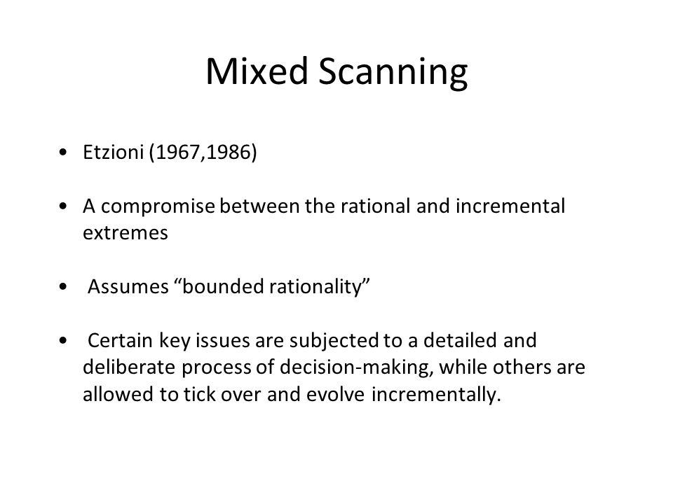Mixed Scanning Etzioni (1967,1986) A compromise between the rational and incremental extremes Assumes bounded rationality Certain key issues are subjected to a detailed and deliberate process of decision-making, while others are allowed to tick over and evolve incrementally.