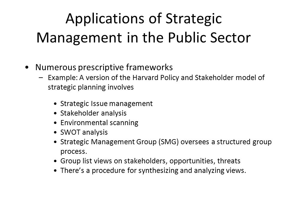 Applications of Strategic Management in the Public Sector Numerous prescriptive frameworks –Example: A version of the Harvard Policy and Stakeholder model of strategic planning involves Strategic Issue management Stakeholder analysis Environmental scanning SWOT analysis Strategic Management Group (SMG) oversees a structured group process.