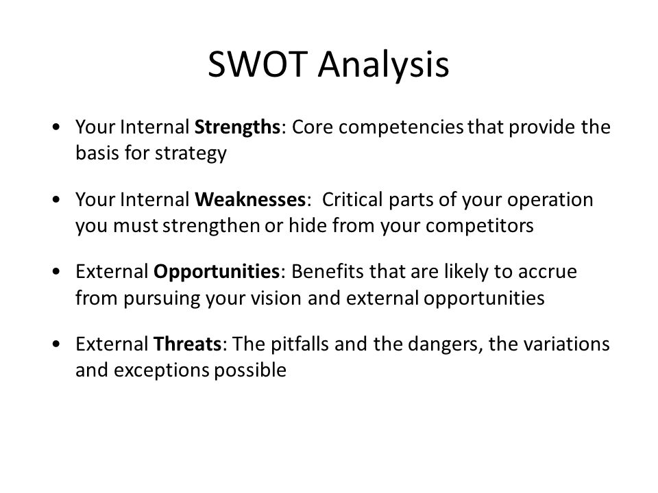 SWOT Analysis Your Internal Strengths: Core competencies that provide the basis for strategy Your Internal Weaknesses: Critical parts of your operation you must strengthen or hide from your competitors External Opportunities: Benefits that are likely to accrue from pursuing your vision and external opportunities External Threats: The pitfalls and the dangers, the variations and exceptions possible