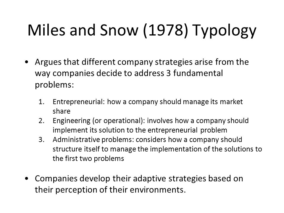 Miles and Snow (1978) Typology Argues that different company strategies arise from the way companies decide to address 3 fundamental problems: 1.Entrepreneurial: how a company should manage its market share 2.Engineering (or operational): involves how a company should implement its solution to the entrepreneurial problem 3.Administrative problems: considers how a company should structure itself to manage the implementation of the solutions to the first two problems Companies develop their adaptive strategies based on their perception of their environments.
