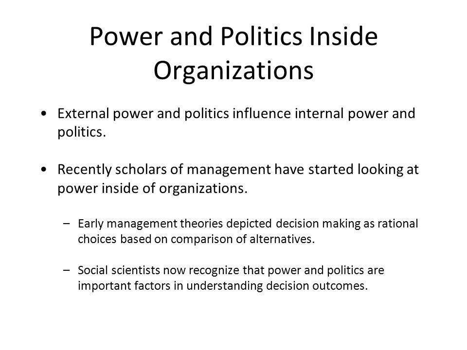 Power and Politics Inside Organizations External power and politics influence internal power and politics. Recently scholars of management have starte