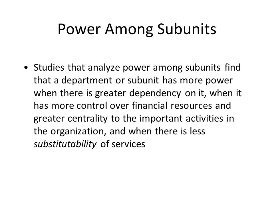 Power Among Subunits Studies that analyze power among subunits find that a department or subunit has more power when there is greater dependency on it, when it has more control over financial resources and greater centrality to the important activities in the organization, and when there is less substitutability of services