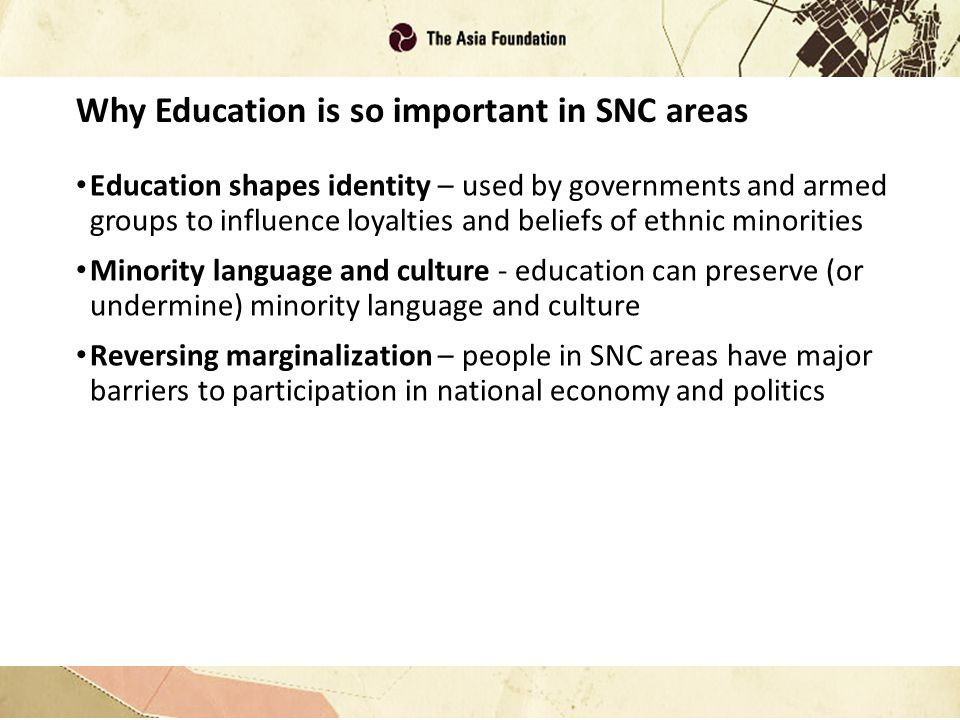 Why Education is so important in SNC areas Education shapes identity – used by governments and armed groups to influence loyalties and beliefs of ethnic minorities Minority language and culture - education can preserve (or undermine) minority language and culture Reversing marginalization – people in SNC areas have major barriers to participation in national economy and politics