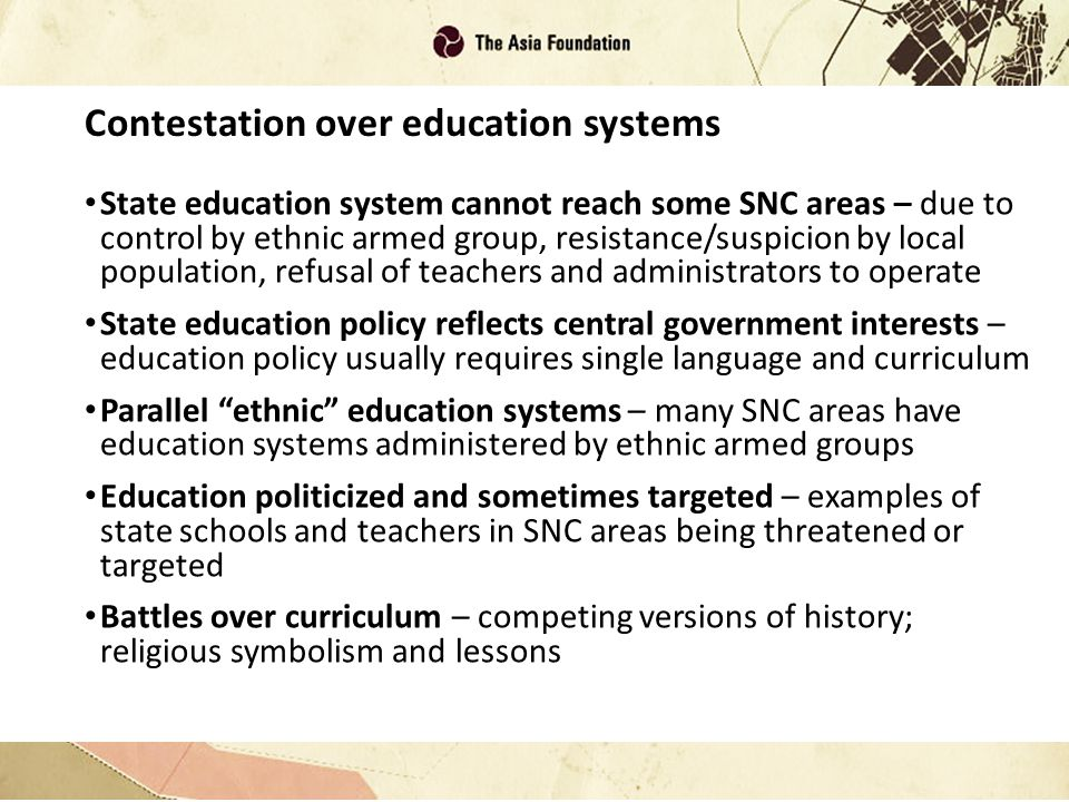 Contestation over education systems State education system cannot reach some SNC areas – due to control by ethnic armed group, resistance/suspicion by local population, refusal of teachers and administrators to operate State education policy reflects central government interests – education policy usually requires single language and curriculum Parallel ethnic education systems – many SNC areas have education systems administered by ethnic armed groups Education politicized and sometimes targeted – examples of state schools and teachers in SNC areas being threatened or targeted Battles over curriculum – competing versions of history; religious symbolism and lessons