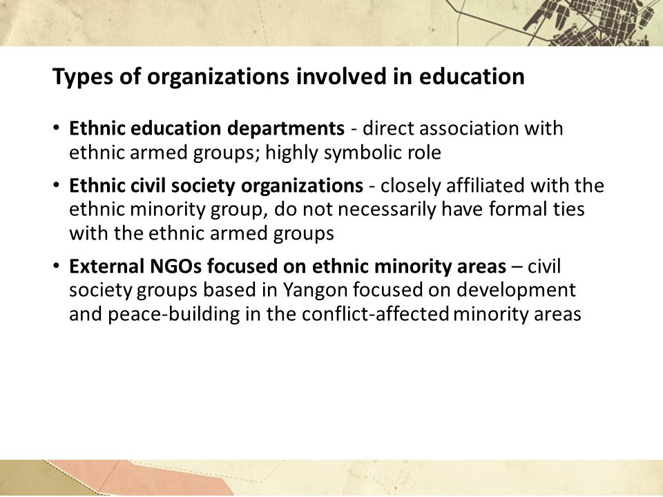 Types of organizations involved in education Ethnic education departments - direct association with ethnic armed groups; highly symbolic role Ethnic civil society organizations - closely affiliated with the ethnic minority group, do not necessarily have formal ties with the ethnic armed groups External NGOs focused on ethnic minority areas – civil society groups based in Yangon focused on development and peace-building in the conflict-affected minority areas