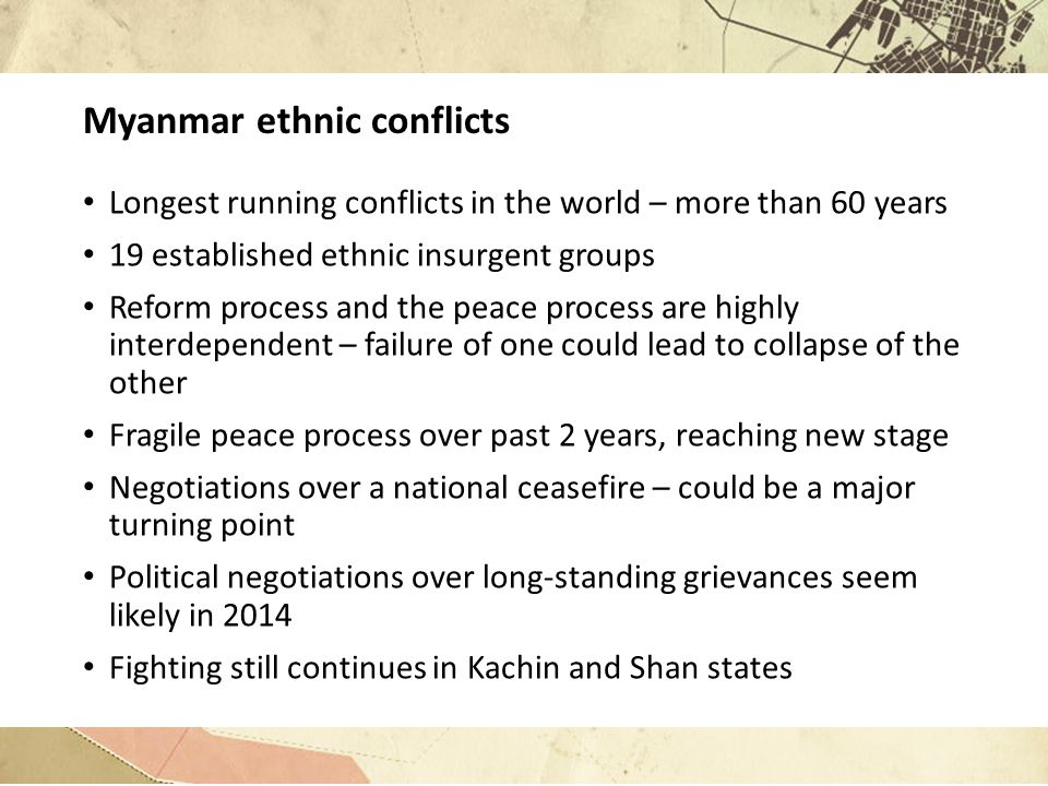 Myanmar ethnic conflicts Longest running conflicts in the world – more than 60 years 19 established ethnic insurgent groups Reform process and the peace process are highly interdependent – failure of one could lead to collapse of the other Fragile peace process over past 2 years, reaching new stage Negotiations over a national ceasefire – could be a major turning point Political negotiations over long-standing grievances seem likely in 2014 Fighting still continues in Kachin and Shan states
