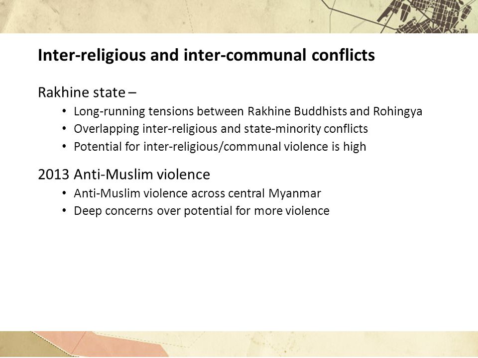 Inter-religious and inter-communal conflicts Rakhine state – Long-running tensions between Rakhine Buddhists and Rohingya Overlapping inter-religious and state-minority conflicts Potential for inter-religious/communal violence is high 2013 Anti-Muslim violence Anti-Muslim violence across central Myanmar Deep concerns over potential for more violence