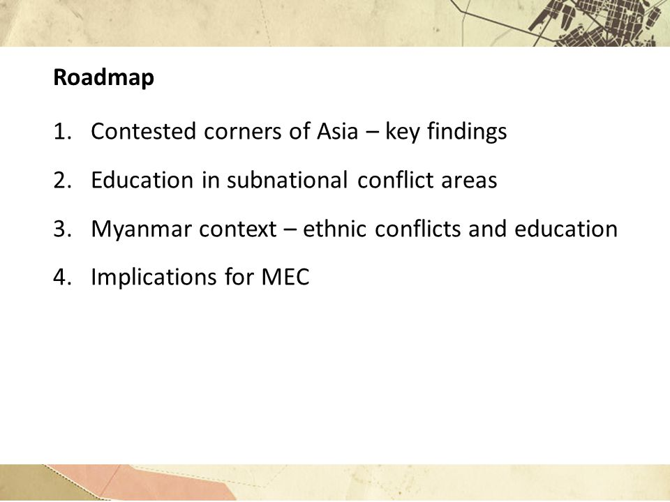 Roadmap 1.Contested corners of Asia – key findings 2.Education in subnational conflict areas 3.Myanmar context – ethnic conflicts and education 4.Implications for MEC