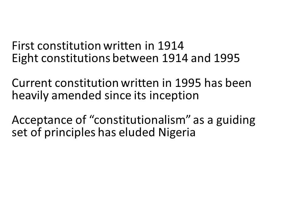 First constitution written in 1914 Eight constitutions between 1914 and 1995 Current constitution written in 1995 has been heavily amended since its inception Acceptance of constitutionalism as a guiding set of principles has eluded Nigeria
