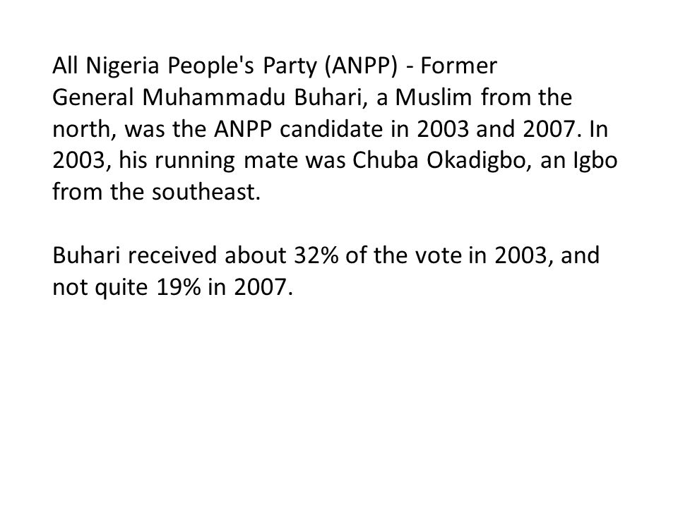 All Nigeria People s Party (ANPP) - Former General Muhammadu Buhari, a Muslim from the north, was the ANPP candidate in 2003 and 2007.