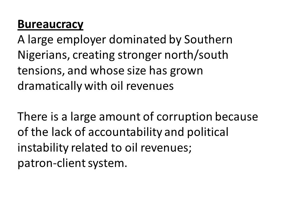 Bureaucracy A large employer dominated by Southern Nigerians, creating stronger north/south tensions, and whose size has grown dramatically with oil revenues There is a large amount of corruption because of the lack of accountability and political instability related to oil revenues; patron-client system.