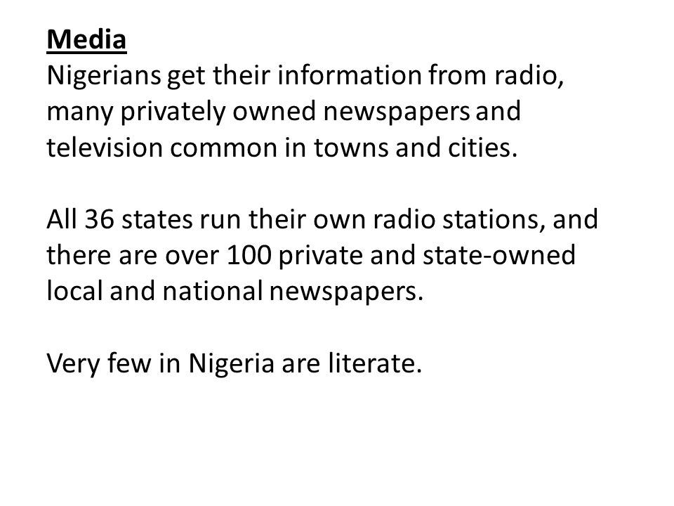Media Nigerians get their information from radio, many privately owned newspapers and television common in towns and cities.