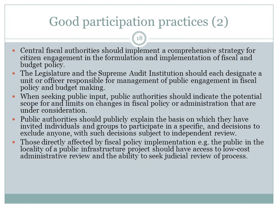 Good participation practices (2) 18 Central fiscal authorities should implement a comprehensive strategy for citizen engagement in the formulation and implementation of fiscal and budget policy.