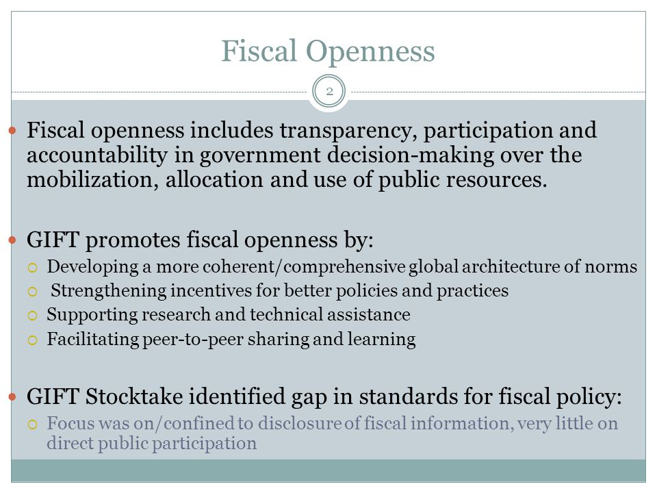 Fiscal Openness 2 Fiscal openness includes transparency, participation and accountability in government decision-making over the mobilization, allocation and use of public resources.