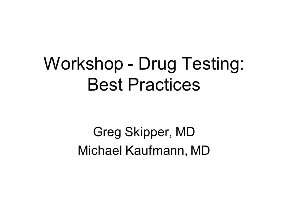 Workshop - Drug Testing: Best Practices Greg Skipper, MD Michael Kaufmann, MD