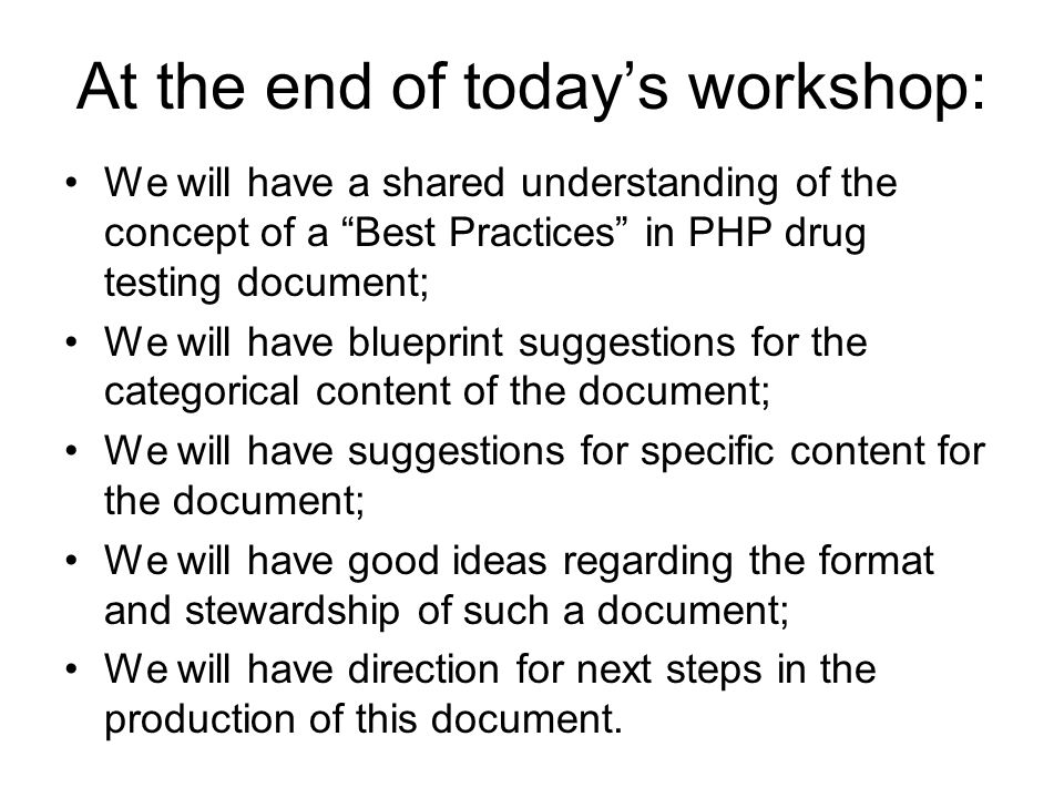 At the end of today's workshop: We will have a shared understanding of the concept of a Best Practices in PHP drug testing document; We will have blueprint suggestions for the categorical content of the document; We will have suggestions for specific content for the document; We will have good ideas regarding the format and stewardship of such a document; We will have direction for next steps in the production of this document.