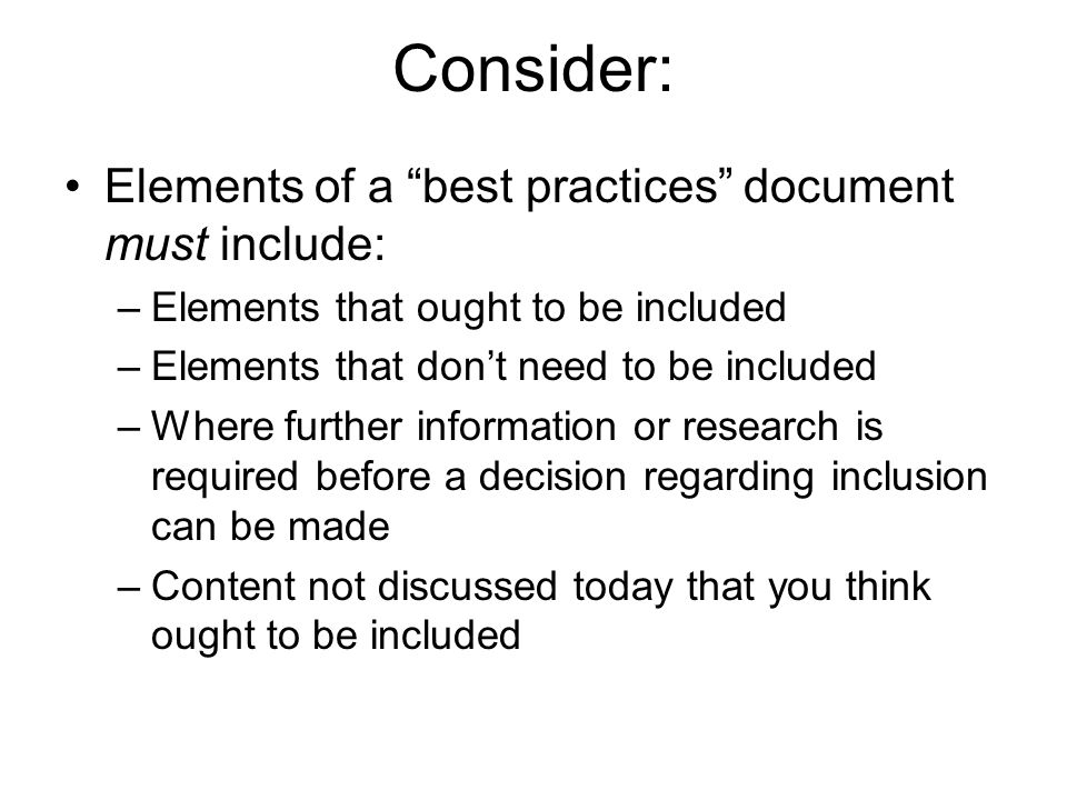 Consider: Elements of a best practices document must include: –Elements that ought to be included –Elements that don't need to be included –Where further information or research is required before a decision regarding inclusion can be made –Content not discussed today that you think ought to be included