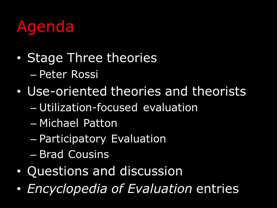 Agenda Stage Three theories – Peter Rossi Use-oriented theories and theorists – Utilization-focused evaluation – Michael Patton – Participatory Evalua