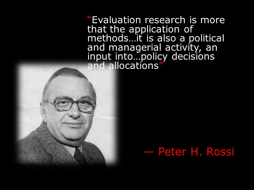 """Evaluation research is more that the application of methods…it is also a political and managerial activity, an input into…policy decisions and alloca"