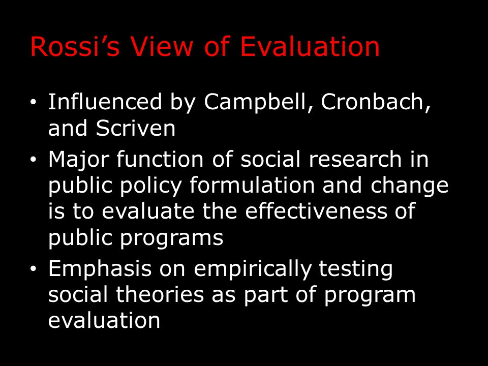 Rossi's View of Evaluation Influenced by Campbell, Cronbach, and Scriven Major function of social research in public policy formulation and change is