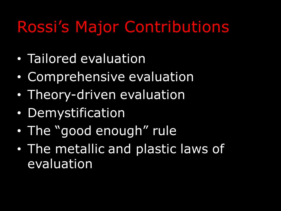 "Rossi's Major Contributions Tailored evaluation Comprehensive evaluation Theory-driven evaluation Demystification The ""good enough"" rule The metallic"