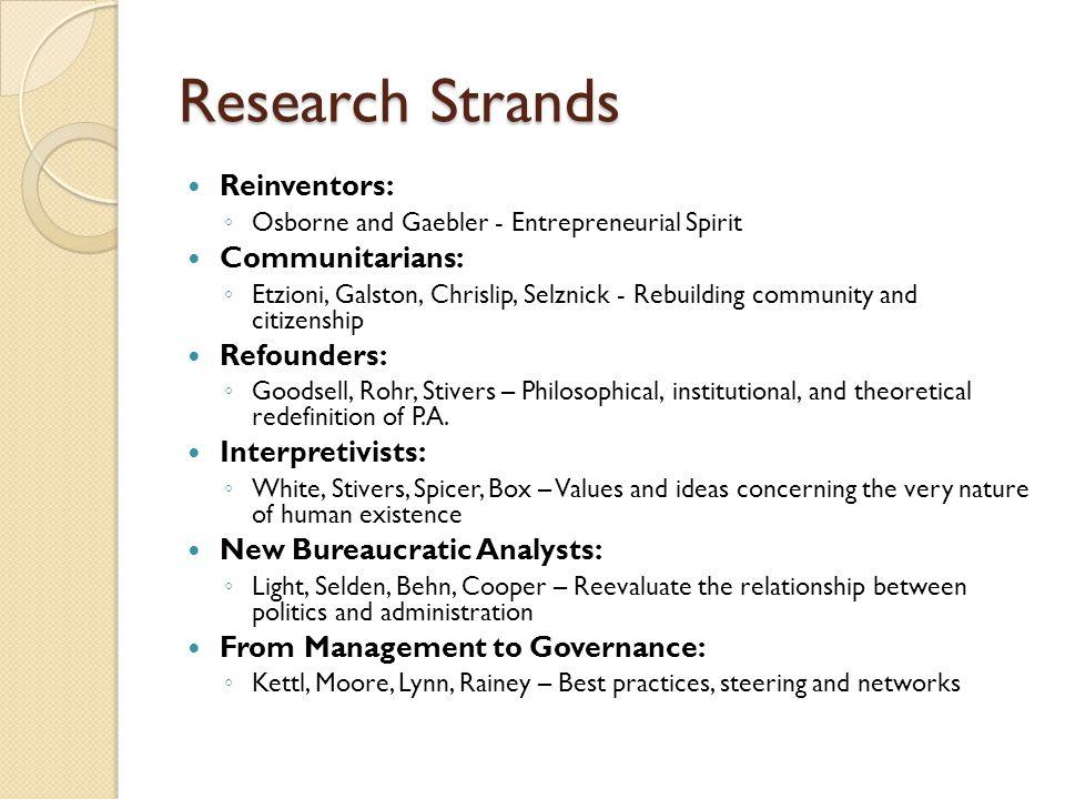 Research Strands Reinventors: ◦ Osborne and Gaebler - Entrepreneurial Spirit Communitarians: ◦ Etzioni, Galston, Chrislip, Selznick - Rebuilding commu