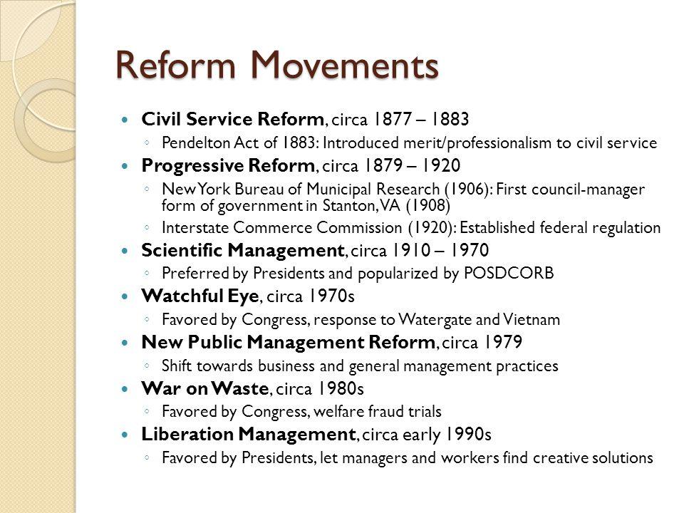 Reform Movements Civil Service Reform, circa 1877 – 1883 ◦ Pendelton Act of 1883: Introduced merit/professionalism to civil service Progressive Reform
